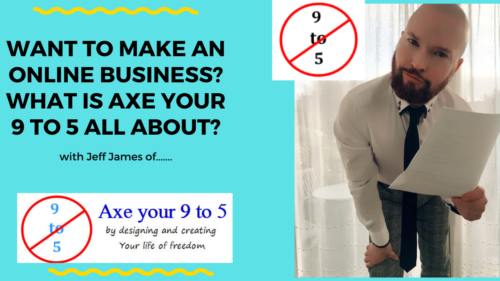 YOU WANT TO START AN ONLINE BUSINESS – WHAT IS AXE YOUR 9 TO 5 ALL ABOUT?